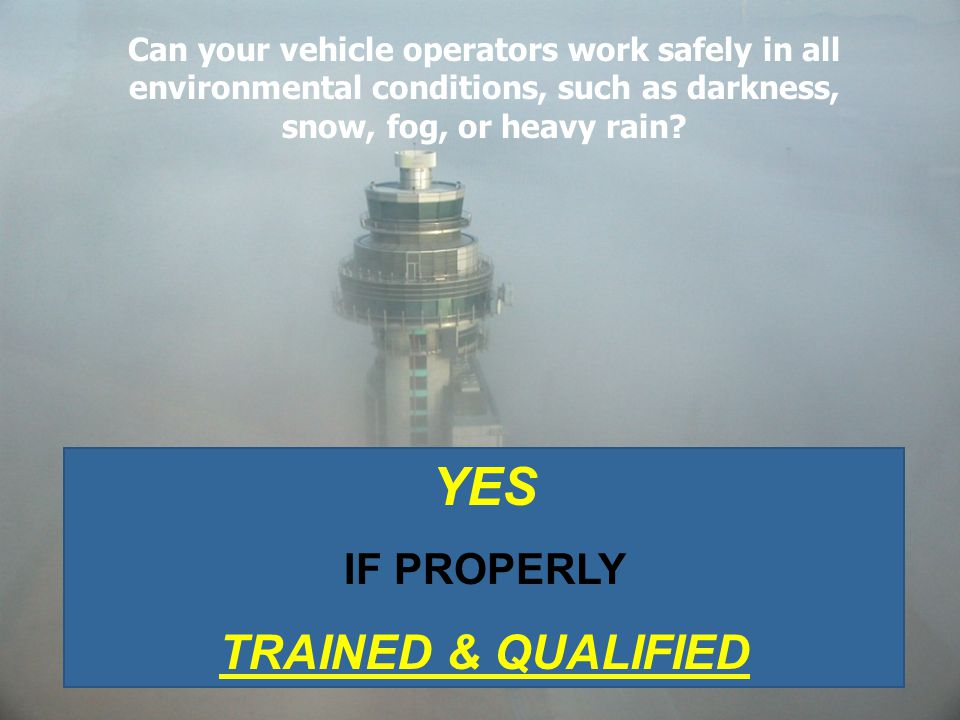 Can your vehicle operators work safely in all environmental conditions, such as darkness, snow, fog, or heavy rain? YES IF PROPERLY TRAINED & QUALIFIE