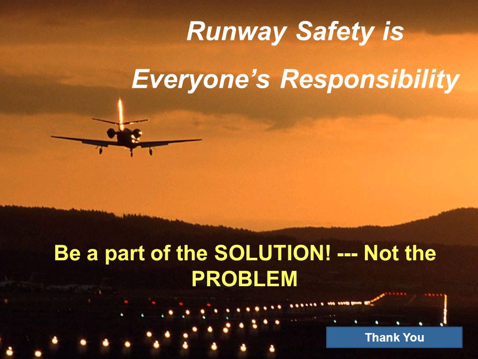 Runway Safety is Everyones Responsibility Be a part of the SOLUTION! --- Not the PROBLEM Thank You
