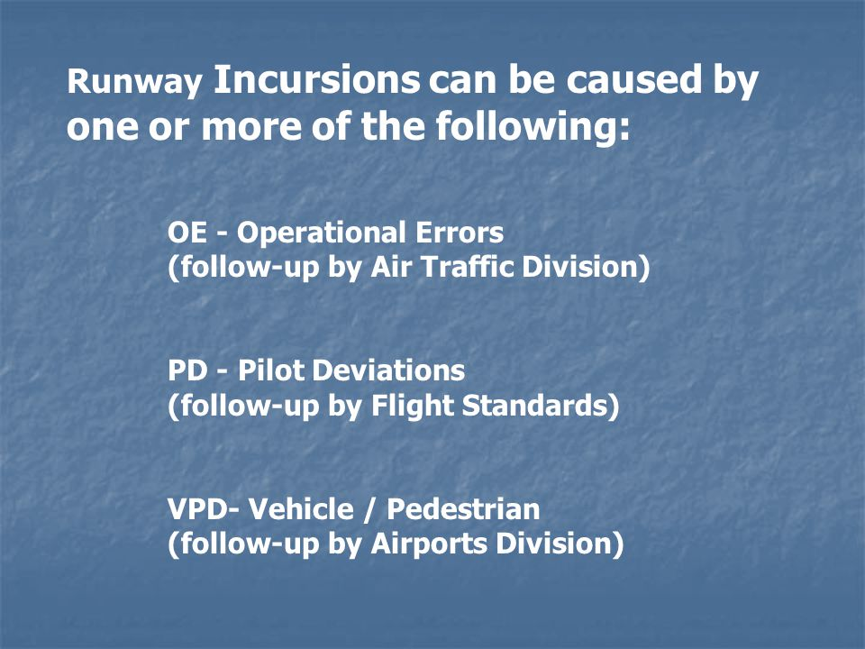 Runway Incursions can be caused by one or more of the following: OE - Operational Errors (follow-up by Air Traffic Division) PD - Pilot Deviations (follow-up by Flight Standards) VPD- Vehicle / Pedestrian (follow-up by Airports Division)