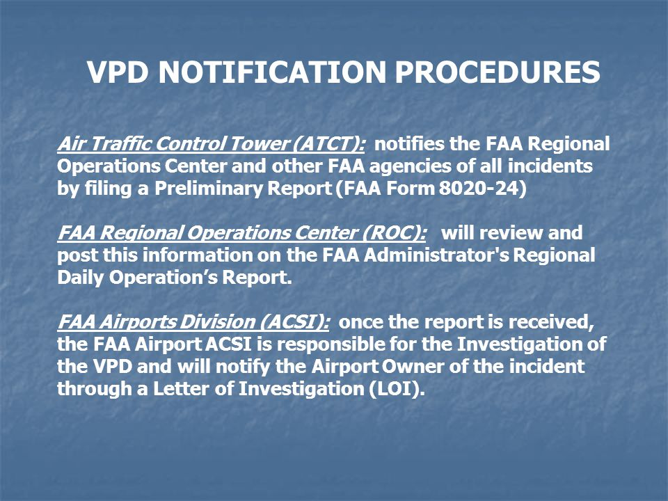 VPD NOTIFICATION PROCEDURES Air Traffic Control Tower (ATCT): notifies the FAA Regional Operations Center and other FAA agencies of all incidents by filing a Preliminary Report (FAA Form 8020-24) FAA Regional Operations Center (ROC): will review and post this information on the FAA Administrator s Regional Daily Operations Report.