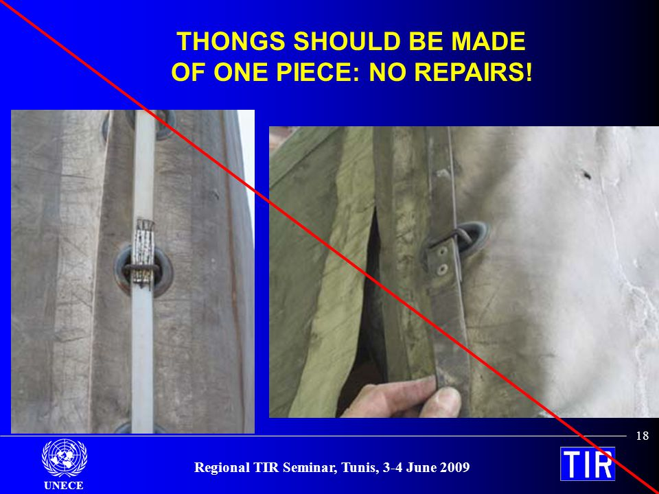 UNECE Regional TIR Seminar, Tunis, 3-4 June 2009 18 THONGS SHOULD BE MADE OF ONE PIECE: NO REPAIRS!
