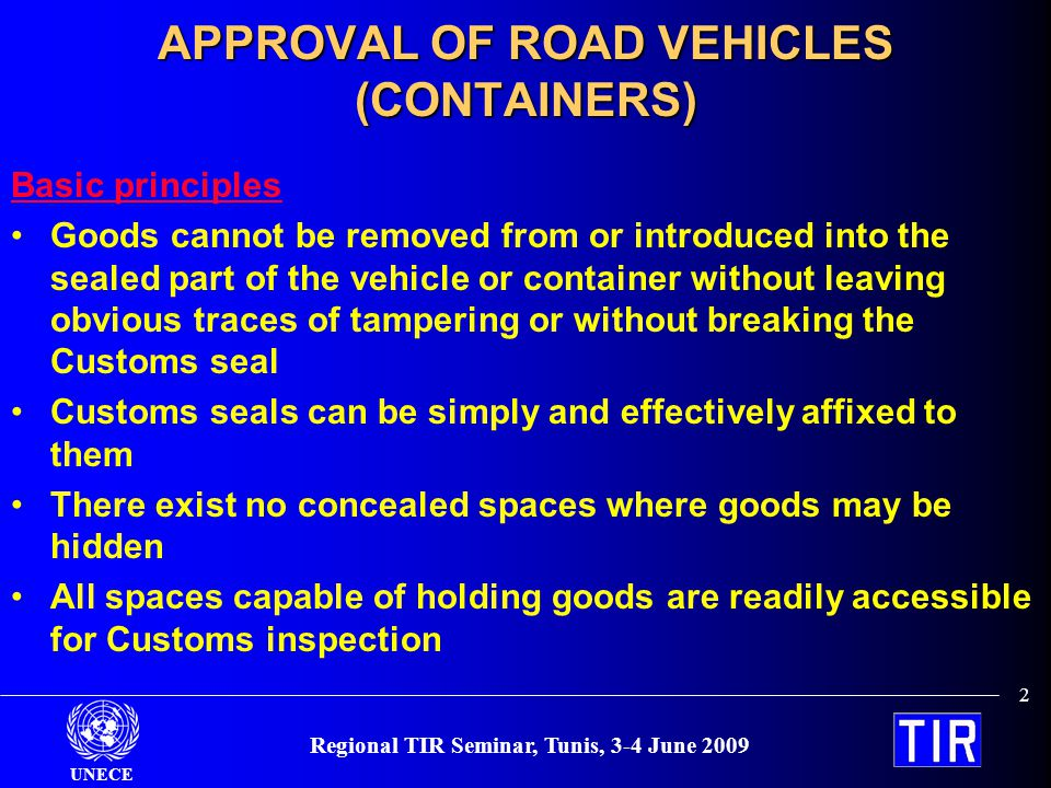 UNECE Regional TIR Seminar, Tunis, 3-4 June 2009 2 APPROVAL OF ROAD VEHICLES (CONTAINERS) Basic principles Goods cannot be removed from or introduced into the sealed part of the vehicle or container without leaving obvious traces of tampering or without breaking the Customs seal Customs seals can be simply and effectively affixed to them There exist no concealed spaces where goods may be hidden All spaces capable of holding goods are readily accessible for Customs inspection