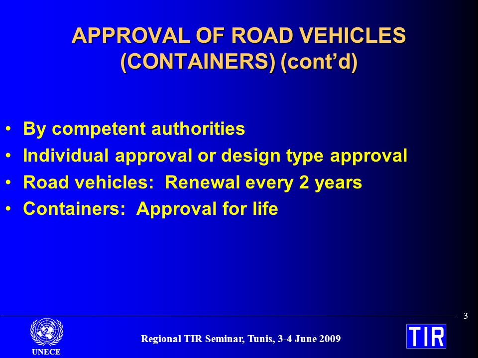 UNECE Regional TIR Seminar, Tunis, 3-4 June 2009 3 APPROVAL OF ROAD VEHICLES (CONTAINERS) (contd) By competent authorities Individual approval or design type approval Road vehicles: Renewal every 2 years Containers: Approval for life