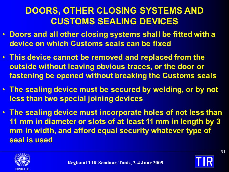 UNECE Regional TIR Seminar, Tunis, 3-4 June 2009 31 DOORS, OTHER CLOSING SYSTEMS AND CUSTOMS SEALING DEVICES Doors and all other closing systems shall be fitted with a device on which Customs seals can be fixed This device cannot be removed and replaced from the outside without leaving obvious traces, or the door or fastening be opened without breaking the Customs seals The sealing device must be secured by welding, or by not less than two special joining devices The sealing device must incorporate holes of not less than 11 mm in diameter or slots of at least 11 mm in length by 3 mm in width, and afford equal security whatever type of seal is used