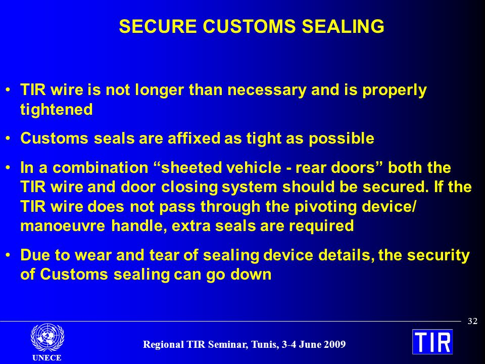 UNECE Regional TIR Seminar, Tunis, 3-4 June 2009 32 SECURE CUSTOMS SEALING TIR wire is not longer than necessary and is properly tightened Customs sea