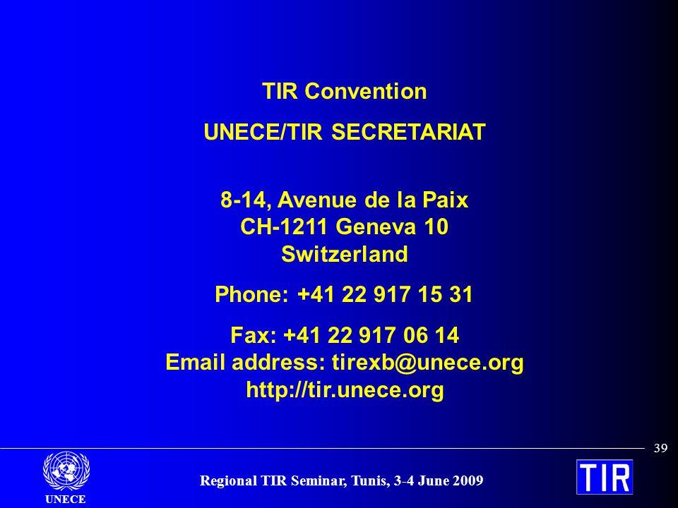 UNECE Regional TIR Seminar, Tunis, 3-4 June 2009 39 TIR Convention UNECE/TIR SECRETARIAT 8-14, Avenue de la Paix CH-1211 Geneva 10 Switzerland Phone: +41 22 917 15 31 Fax: +41 22 917 06 14 Email address: tirexb@unece.org http://tir.unece.org