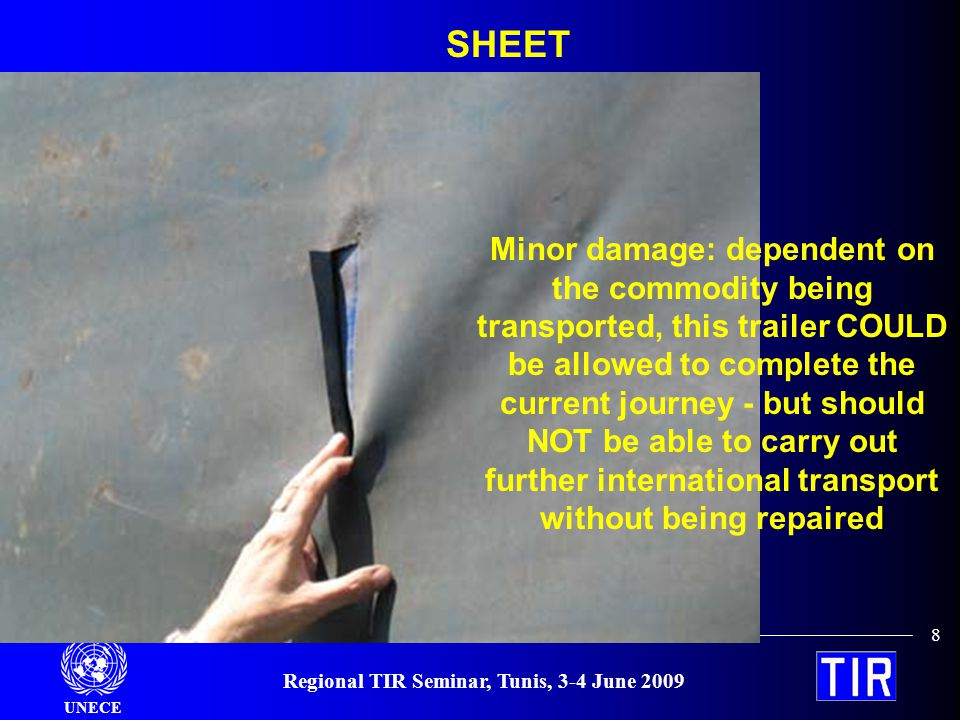 UNECE Regional TIR Seminar, Tunis, 3-4 June 2009 8 SHEET Minor damage: dependent on the commodity being transported, this trailer COULD be allowed to complete the current journey - but should NOT be able to carry out further international transport without being repaired