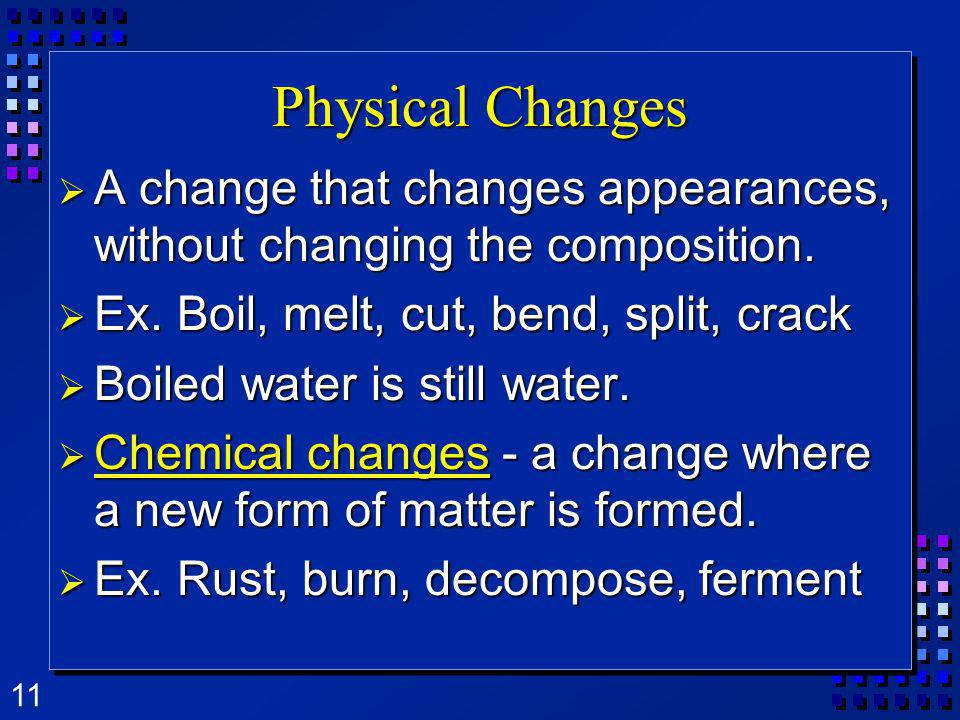 11 Physical Changes A change that changes appearances, without changing the composition. A change that changes appearances, without changing the compo