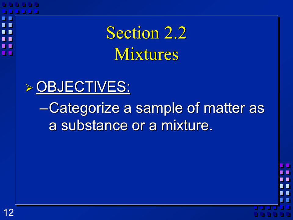 12 Section 2.2 Mixtures OBJECTIVES: OBJECTIVES: –Categorize a sample of matter as a substance or a mixture.