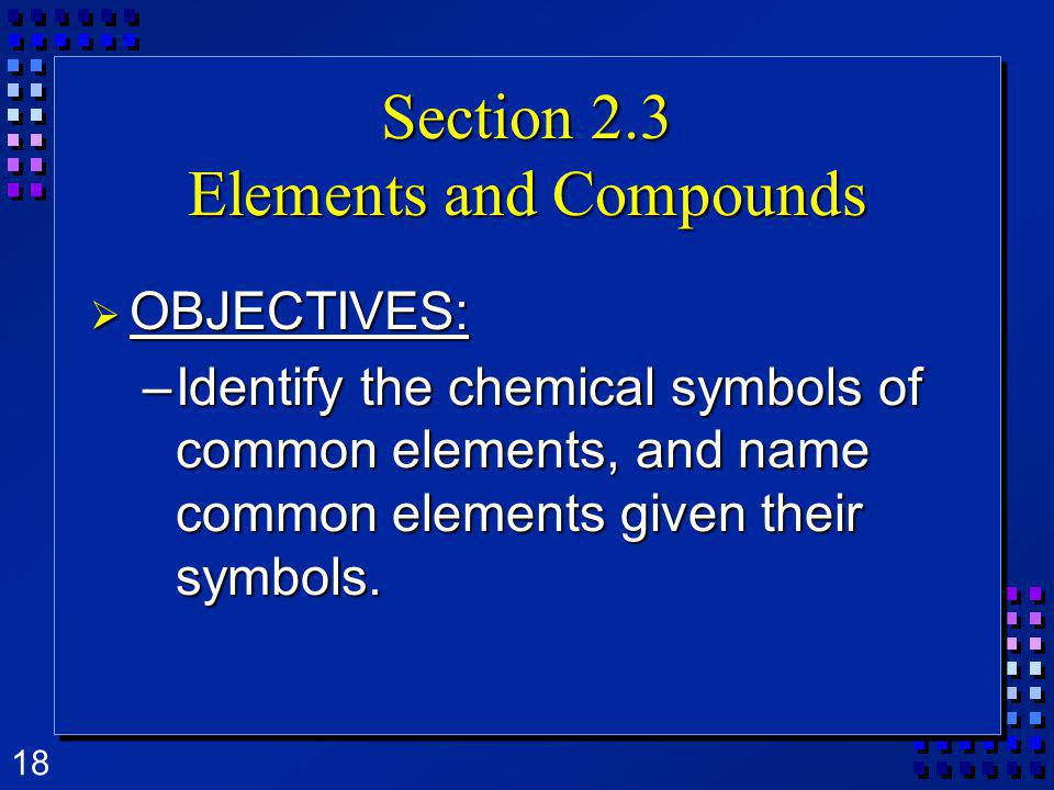 18 Section 2.3 Elements and Compounds OBJECTIVES: OBJECTIVES: –Identify the chemical symbols of common elements, and name common elements given their