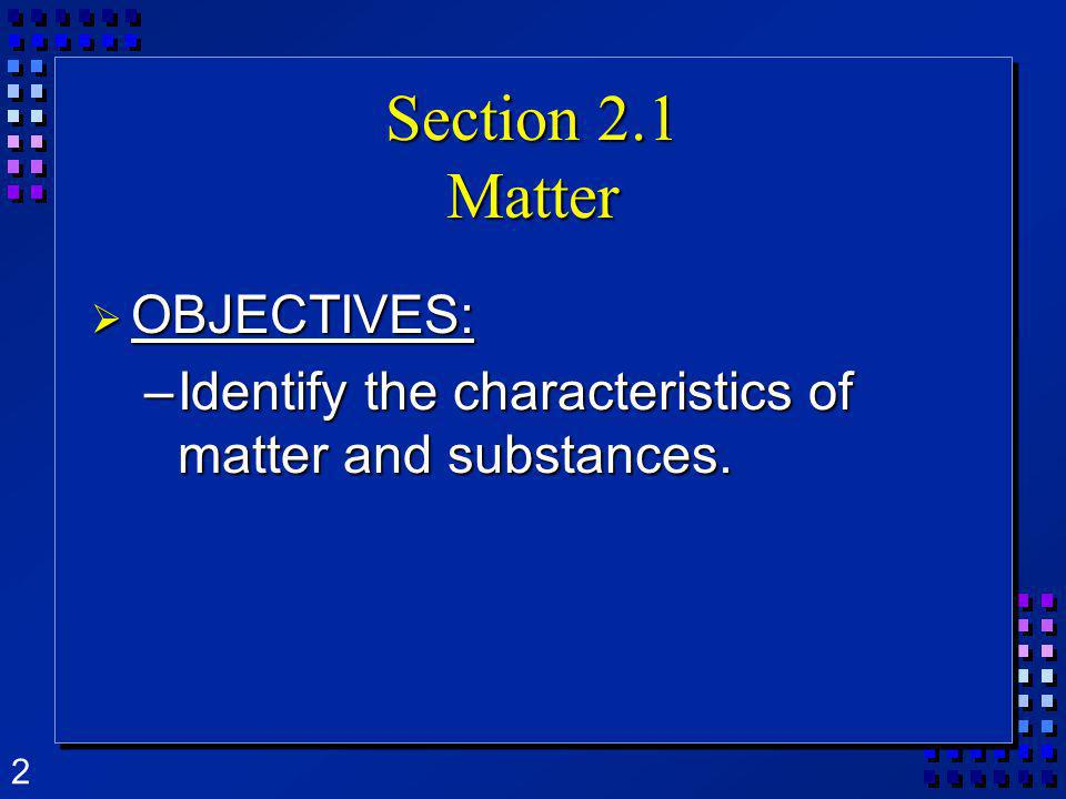 2 Section 2.1 Matter OBJECTIVES: OBJECTIVES: –Identify the characteristics of matter and substances.
