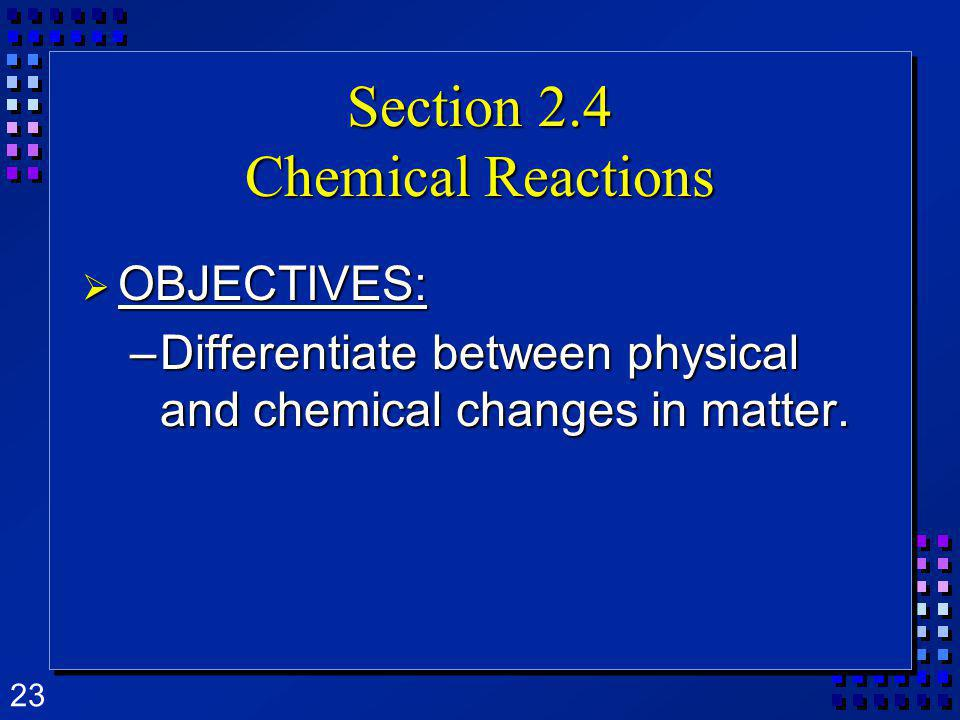 23 Section 2.4 Chemical Reactions OBJECTIVES: OBJECTIVES: –Differentiate between physical and chemical changes in matter.