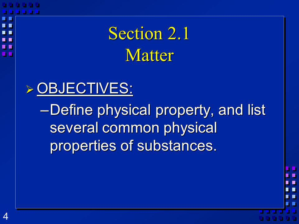 4 Section 2.1 Matter OBJECTIVES: OBJECTIVES: –Define physical property, and list several common physical properties of substances.