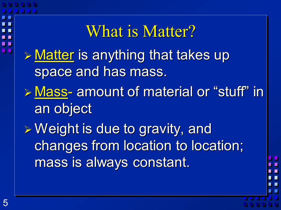 5 What is Matter? Matter is anything that takes up space and has mass. Matter is anything that takes up space and has mass. Mass- amount of material o