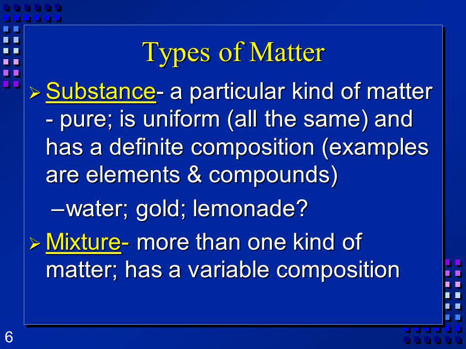 6 Types of Matter Substance- a particular kind of matter - pure; is uniform (all the same) and has a definite composition (examples are elements & com