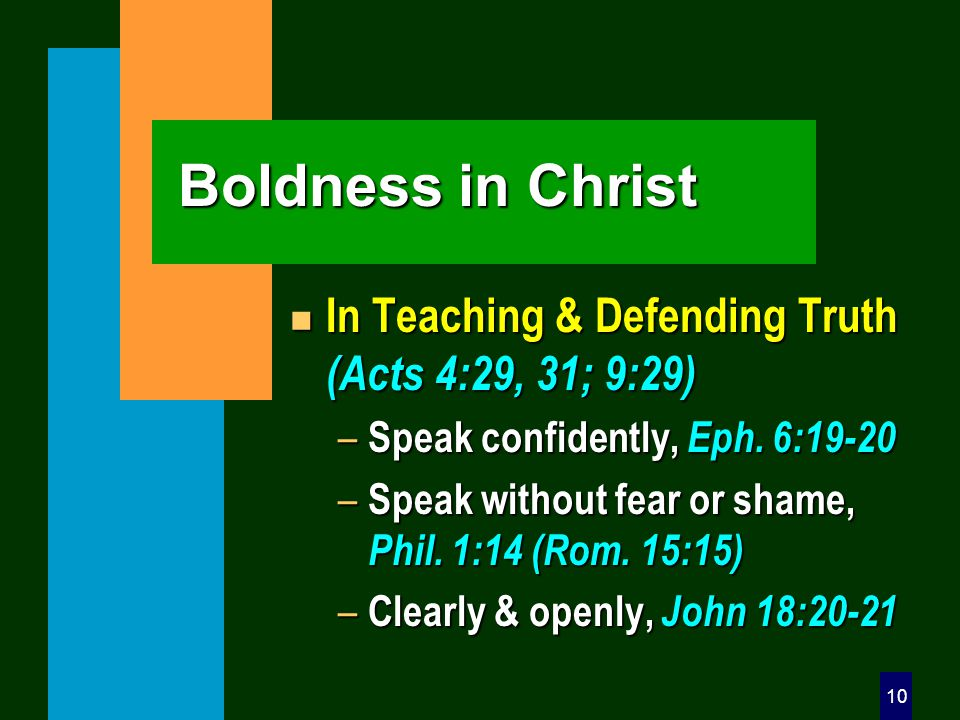 10 Boldness in Christ n In Teaching & Defending Truth (Acts 4:29, 31; 9:29) – Speak confidently, Eph. 6:19-20 – Speak without fear or shame, Phil. 1:1