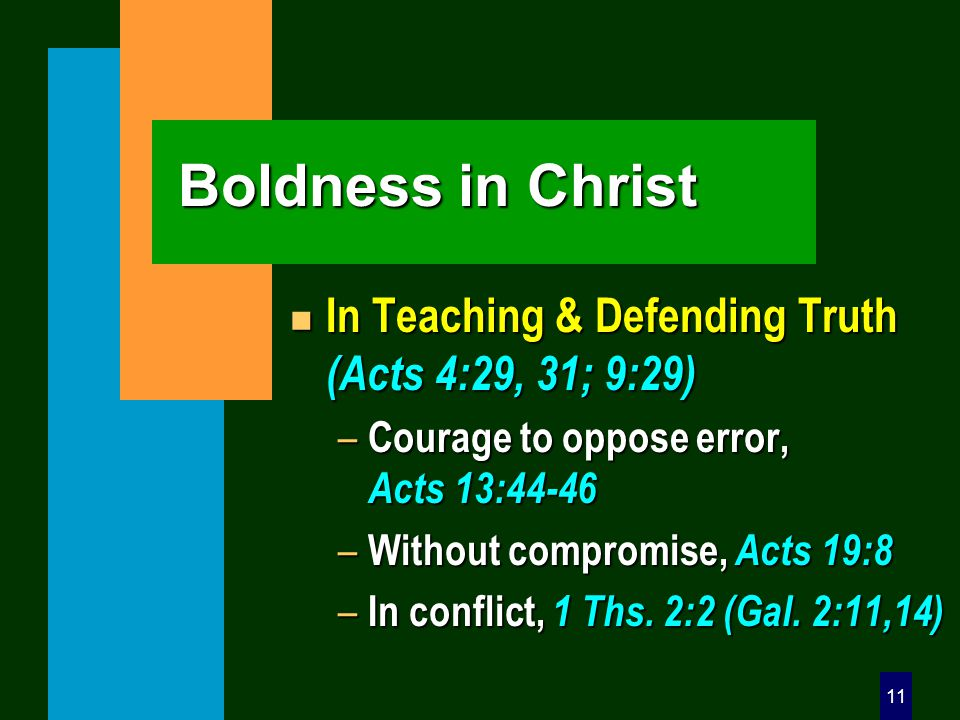 11 Boldness in Christ n In Teaching & Defending Truth (Acts 4:29, 31; 9:29) – Courage to oppose error, Acts 13:44-46 – Without compromise, Acts 19:8 –