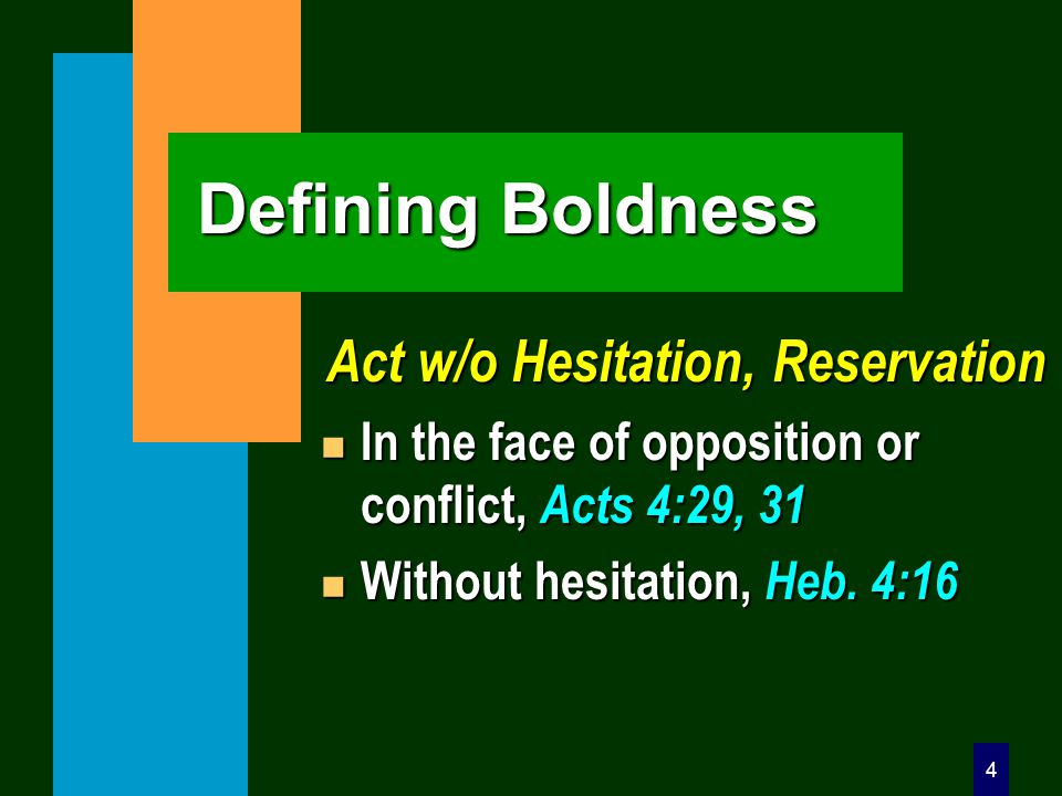 4 Defining Boldness Act w/o Hesitation, Reservation n In the face of opposition or conflict, Acts 4:29, 31 n Without hesitation, Heb.