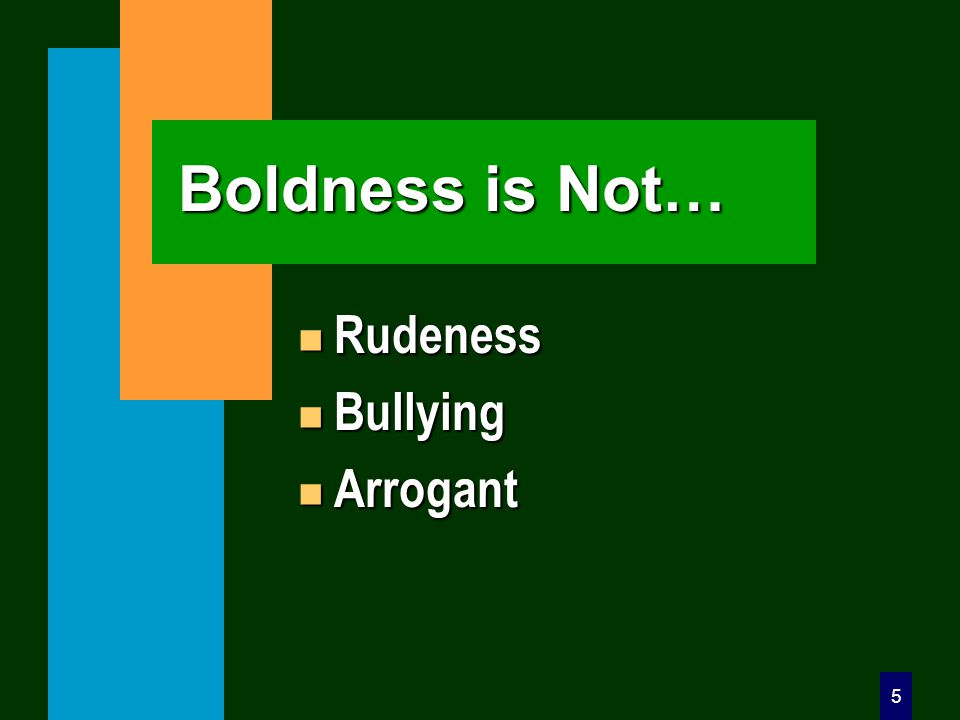 5 Boldness is Not… n Rudeness n Bullying n Arrogant