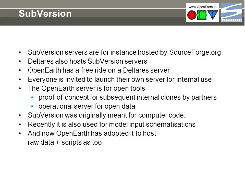 SubVersion SubVersion servers are for instance hosted by SourceForge.org Deltares also hosts SubVersion servers OpenEarth has a free ride on a Deltare