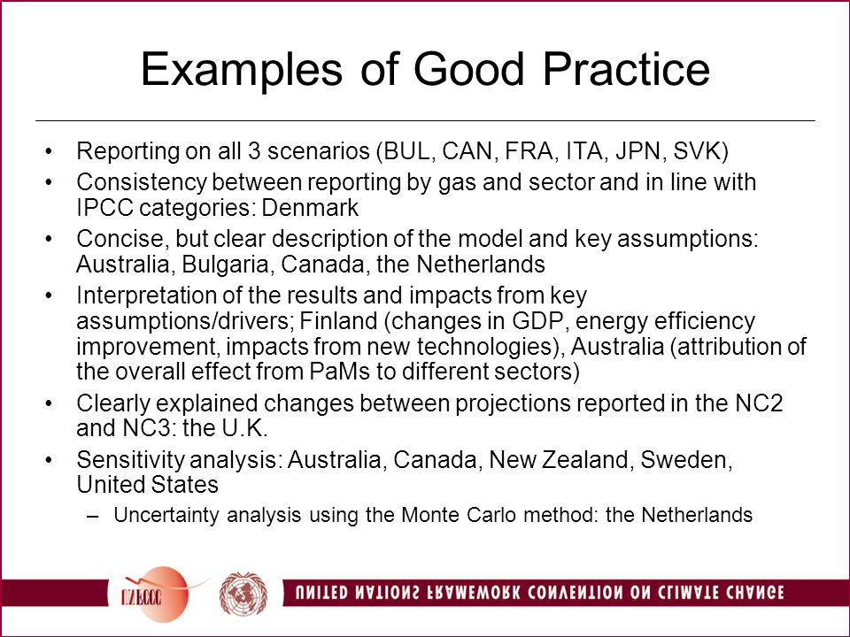 Examples of Good Practice Reporting on all 3 scenarios (BUL, CAN, FRA, ITA, JPN, SVK) Consistency between reporting by gas and sector and in line with IPCC categories: Denmark Concise, but clear description of the model and key assumptions: Australia, Bulgaria, Canada, the Netherlands Interpretation of the results and impacts from key assumptions/drivers; Finland (changes in GDP, energy efficiency improvement, impacts from new technologies), Australia (attribution of the overall effect from PaMs to different sectors) Clearly explained changes between projections reported in the NC2 and NC3: the U.K.