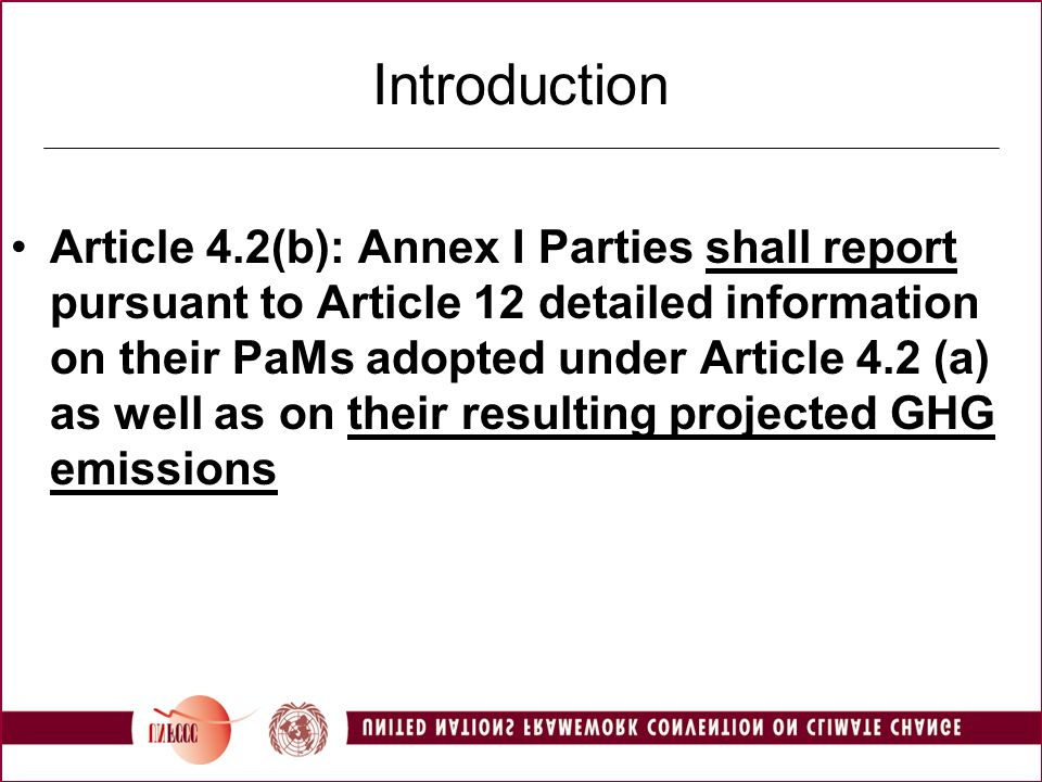 UNFCCC Reporting Guidelines (1) Purpose –… to give an indication of future trends in GHG emissions and removals, based on the implemented and adopted PaMs, and to give an indication of the path of emissions and removals without such PaMs… Scenarios: Parties shall report with measures (WM) scenarios and may report with additional measures (WAM) and without measures (WOM) scenarios Consistency between projections and inventory data (WM and WAM starting point last year of inventory data, 2004; WOM 1990 or 1990) Coverage Reporting by sector, consistent with sectors in the PaMs section (energy, transport, industry, agriculture, forestry and waste management) All six gases, also precursors and SO 2 ; by sector and totals using GWP Separate reporting on projections on international bunker fuel Timing: 2005, 2010, 2015 and 2020; sample diagram: fig.1 of the guidelines