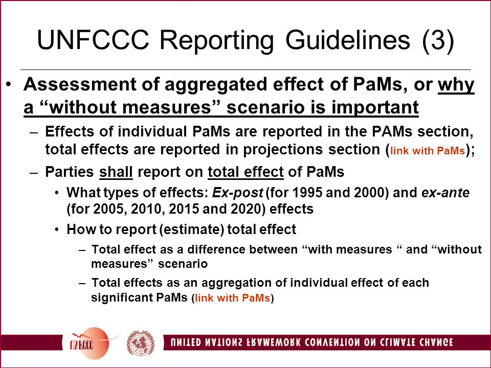 UNFCCC Reporting Guidelines (3) Assessment of aggregated effect of PaMs, or why a without measures scenario is important –Effects of individual PaMs are reported in the PAMs section, total effects are reported in projections section ( link with PaMs ); –Parties shall report on total effect of PaMs What types of effects: Ex-post (for 1995 and 2000) and ex-ante (for 2005, 2010, 2015 and 2020) effects How to report (estimate) total effect –Total effect as a difference between with measures and without measures scenario –Total effects as an aggregation of individual effect of each significant PaMs (link with PaMs)