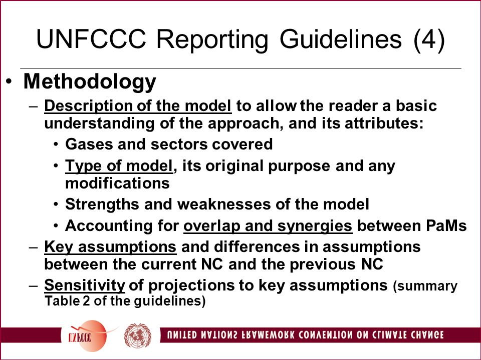 UNFCCC Reporting Guidelines (4) Methodology –Description of the model to allow the reader a basic understanding of the approach, and its attributes: Gases and sectors covered Type of model, its original purpose and any modifications Strengths and weaknesses of the model Accounting for overlap and synergies between PaMs –Key assumptions and differences in assumptions between the current NC and the previous NC –Sensitivity of projections to key assumptions (summary Table 2 of the guidelines)