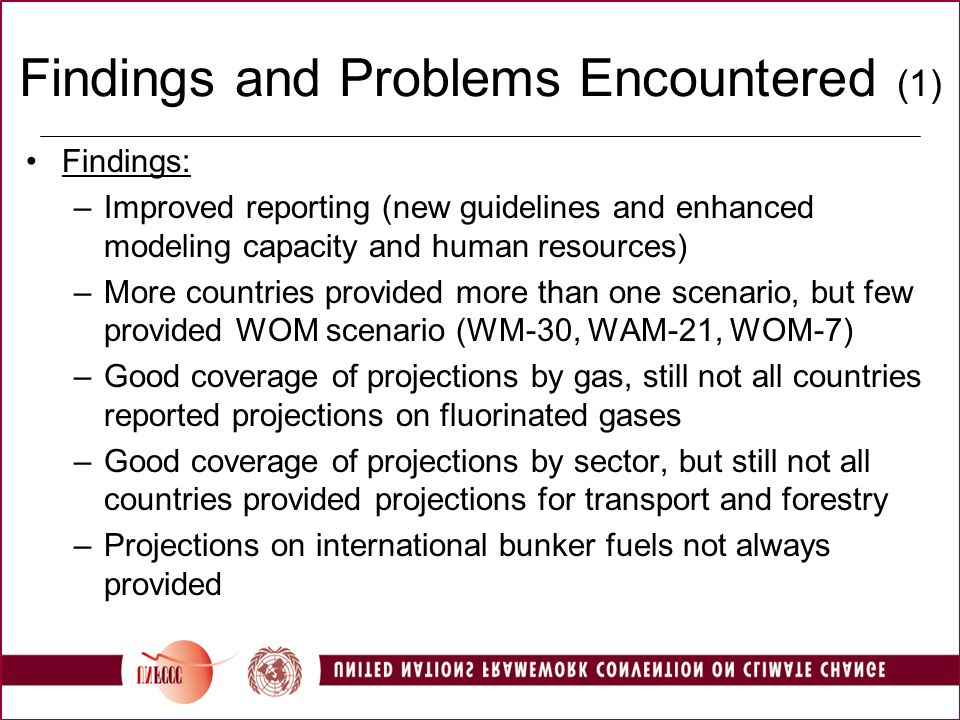 Findings and Problems Encountered (1) Findings: –Improved reporting (new guidelines and enhanced modeling capacity and human resources) –More countries provided more than one scenario, but few provided WOM scenario (WM-30, WAM-21, WOM-7) –Good coverage of projections by gas, still not all countries reported projections on fluorinated gases –Good coverage of projections by sector, but still not all countries provided projections for transport and forestry –Projections on international bunker fuels not always provided