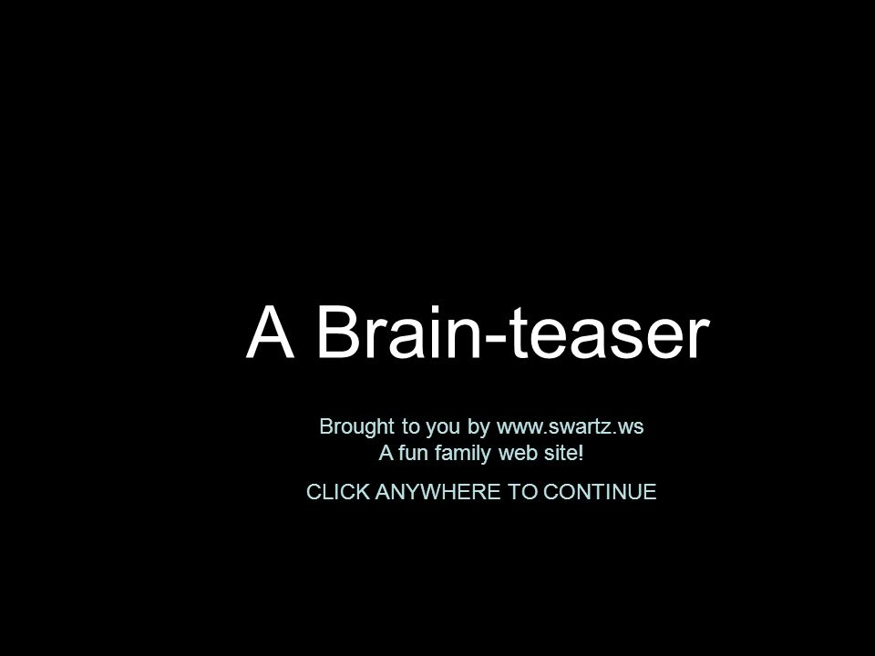 A Brain-teaser Brought to you by www.swartz.ws A fun family web site! CLICK ANYWHERE TO CONTINUE