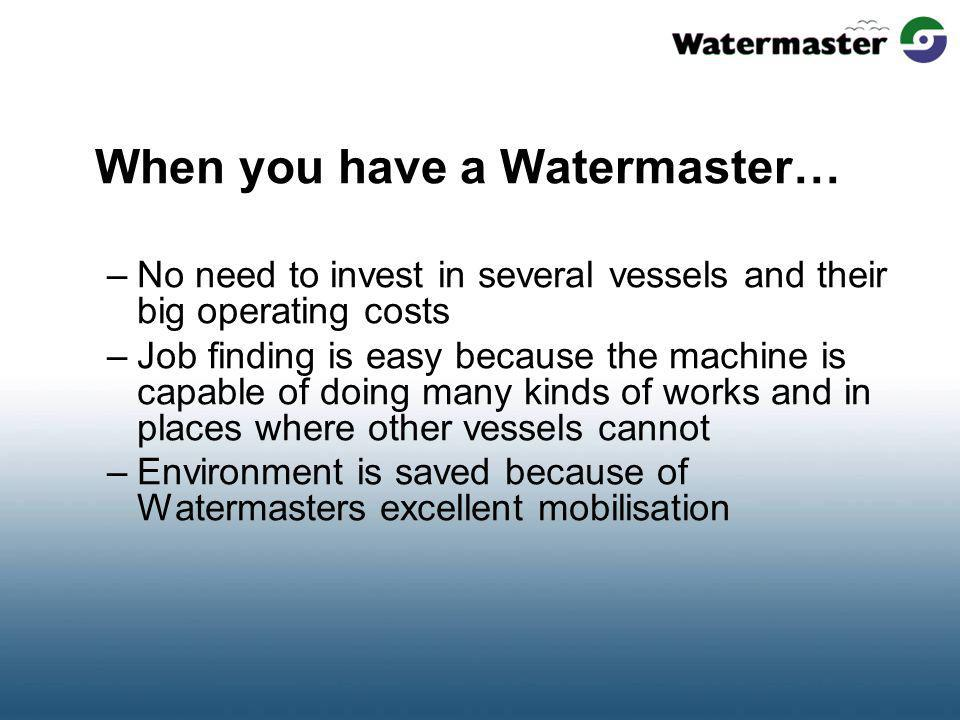 When you have a Watermaster… –No need to invest in several vessels and their big operating costs –Job finding is easy because the machine is capable of doing many kinds of works and in places where other vessels cannot –Environment is saved because of Watermasters excellent mobilisation