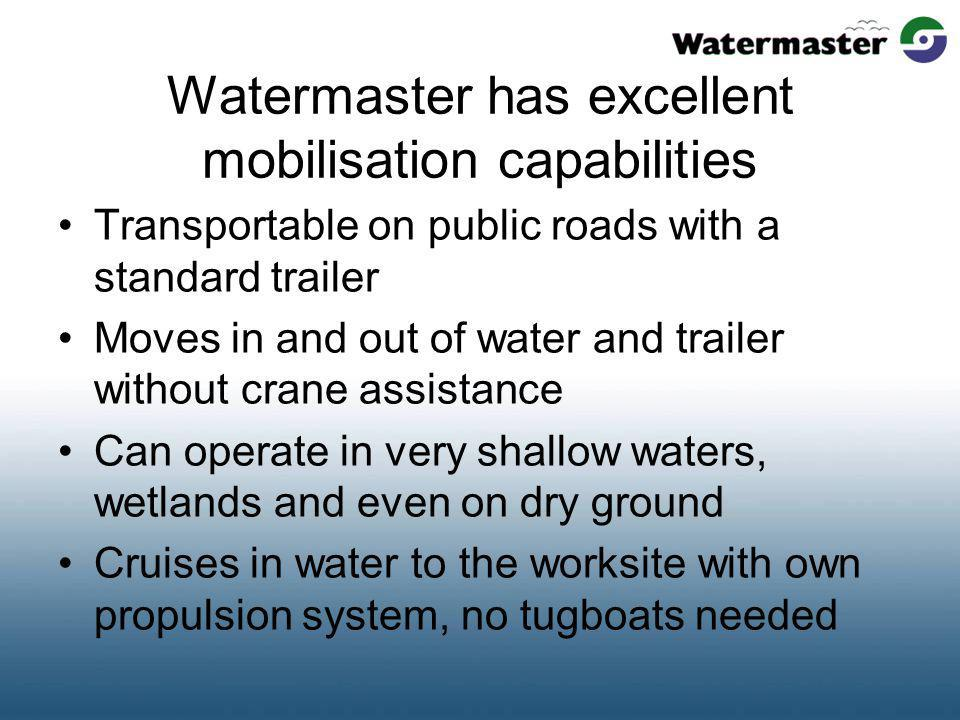 Watermaster has excellent mobilisation capabilities Transportable on public roads with a standard trailer Moves in and out of water and trailer without crane assistance Can operate in very shallow waters, wetlands and even on dry ground Cruises in water to the worksite with own propulsion system, no tugboats needed
