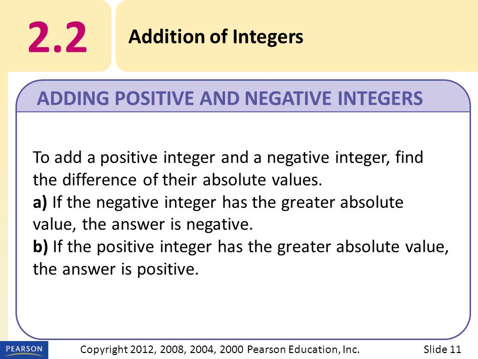 2.2 Addition of Integers ADDING POSITIVE AND NEGATIVE INTEGERS Slide 11Copyright 2012, 2008, 2004, 2000 Pearson Education, Inc.