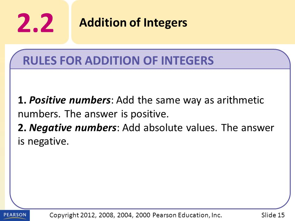 2.2 Addition of Integers RULES FOR ADDITION OF INTEGERS Slide 15Copyright 2012, 2008, 2004, 2000 Pearson Education, Inc.