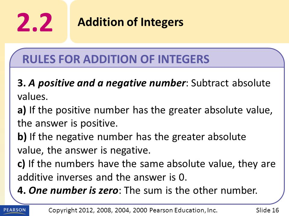 2.2 Addition of Integers RULES FOR ADDITION OF INTEGERS Slide 16Copyright 2012, 2008, 2004, 2000 Pearson Education, Inc.