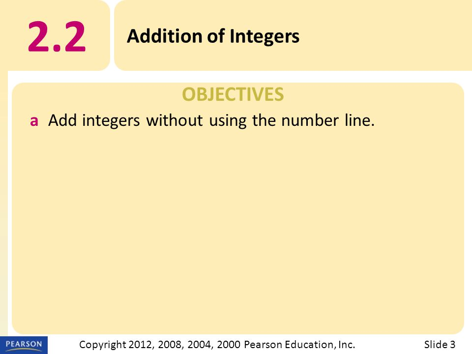 OBJECTIVES 2.2 Addition of Integers Slide 3Copyright 2012, 2008, 2004, 2000 Pearson Education, Inc.