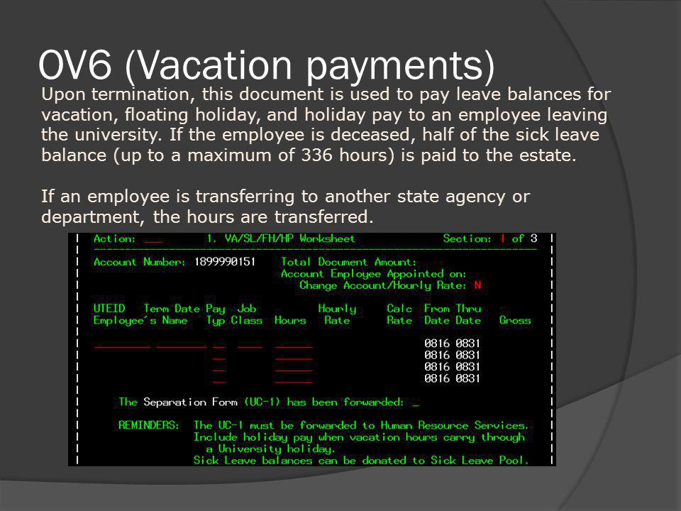 OV6 (Vacation payments) Upon termination, this document is used to pay leave balances for vacation, floating holiday, and holiday pay to an employee l