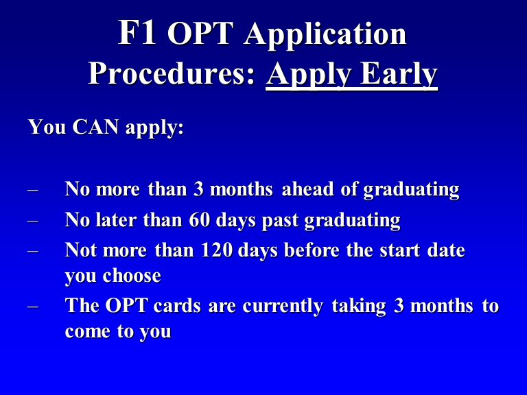 F1 OPT Application Procedures: Apply Early You CAN apply: –No more than 3 months ahead of graduating –No later than 60 days past graduating –Not more than 120 days before the start date you choose –The OPT cards are currently taking 3 months to come to you