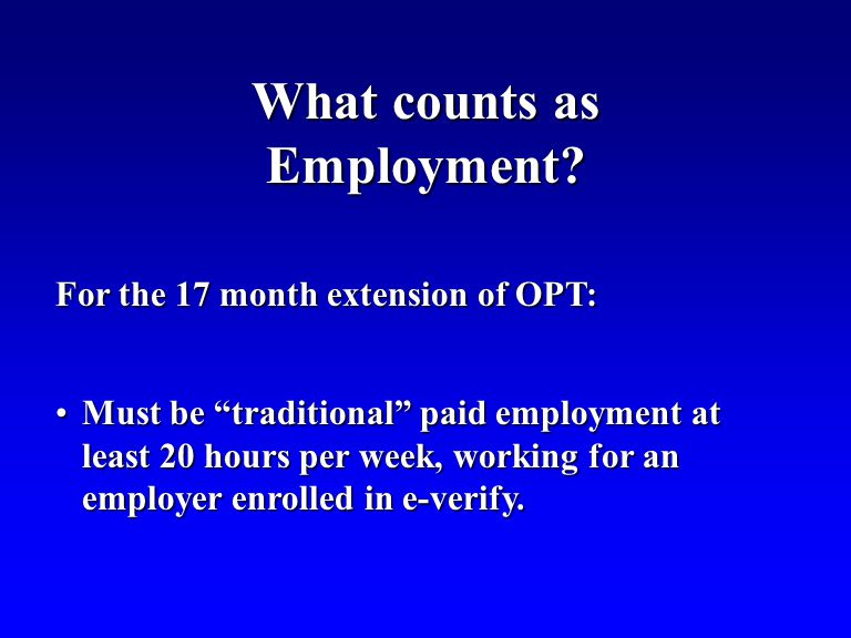 For the 17 month extension of OPT: Must be traditional paid employment at least 20 hours per week, working for an employer enrolled in e-verify.Must be traditional paid employment at least 20 hours per week, working for an employer enrolled in e-verify.