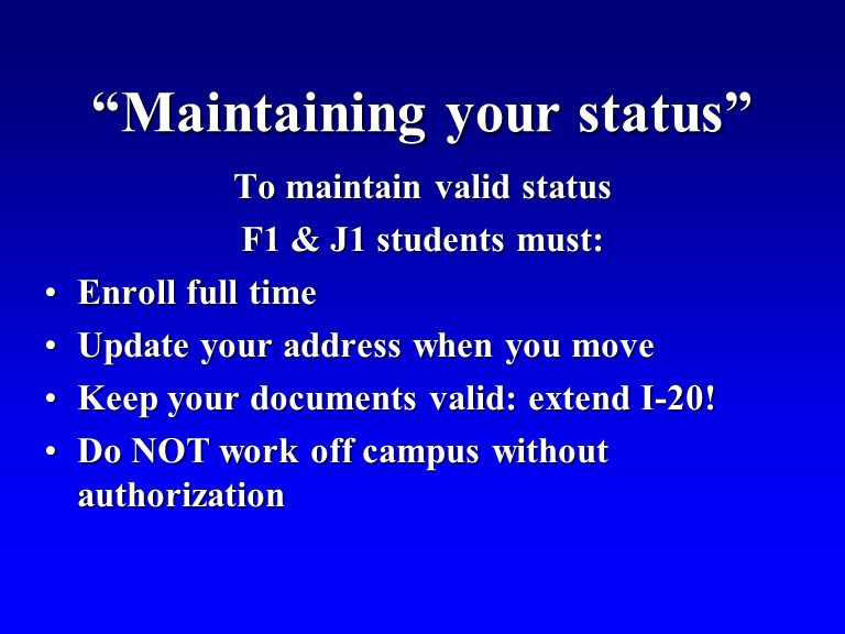 Maintaining your status To maintain valid status F1 & J1 students must: Enroll full timeEnroll full time Update your address when you moveUpdate your address when you move Keep your documents valid: extend I-20!Keep your documents valid: extend I-20.
