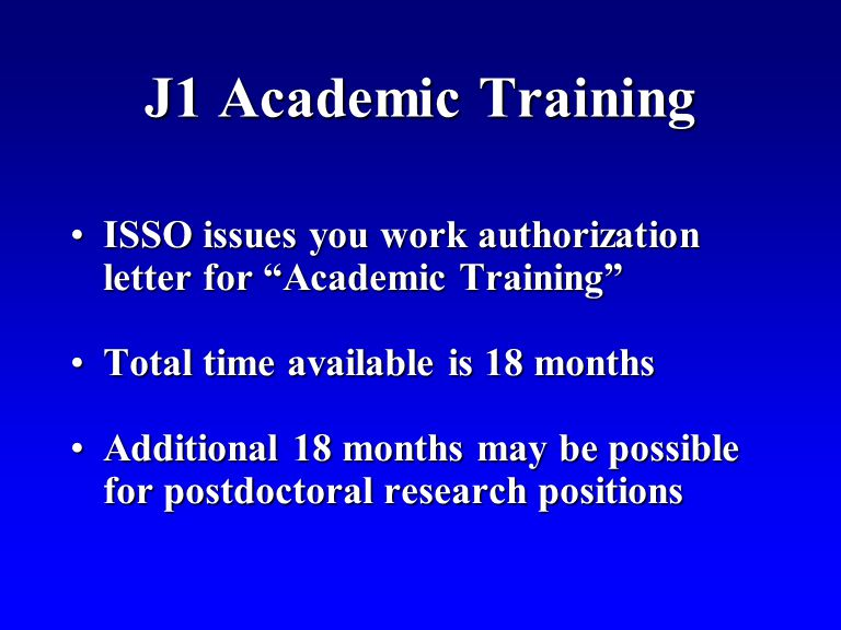 J1 Academic Training ISSO issues you work authorization letter for Academic TrainingISSO issues you work authorization letter for Academic Training Total time available is 18 monthsTotal time available is 18 months Additional 18 months may be possible for postdoctoral research positionsAdditional 18 months may be possible for postdoctoral research positions