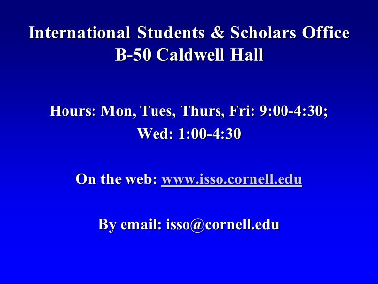 International Students & Scholars Office B-50 Caldwell Hall Hours: Mon, Tues, Thurs, Fri: 9:00-4:30; Wed: 1:00-4:30 On the web: www.isso.cornell.edu www.isso.cornell.edu By email: isso@cornell.edu
