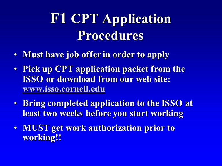 F1 CPT Application Procedures Must have job offer in order to applyMust have job offer in order to apply Pick up CPT application packet from the ISSO or download from our web site: www.isso.cornell.eduPick up CPT application packet from the ISSO or download from our web site: www.isso.cornell.edu www.isso.cornell.edu Bring completed application to the ISSO at least two weeks before you start workingBring completed application to the ISSO at least two weeks before you start working MUST get work authorization prior to working!!MUST get work authorization prior to working!!