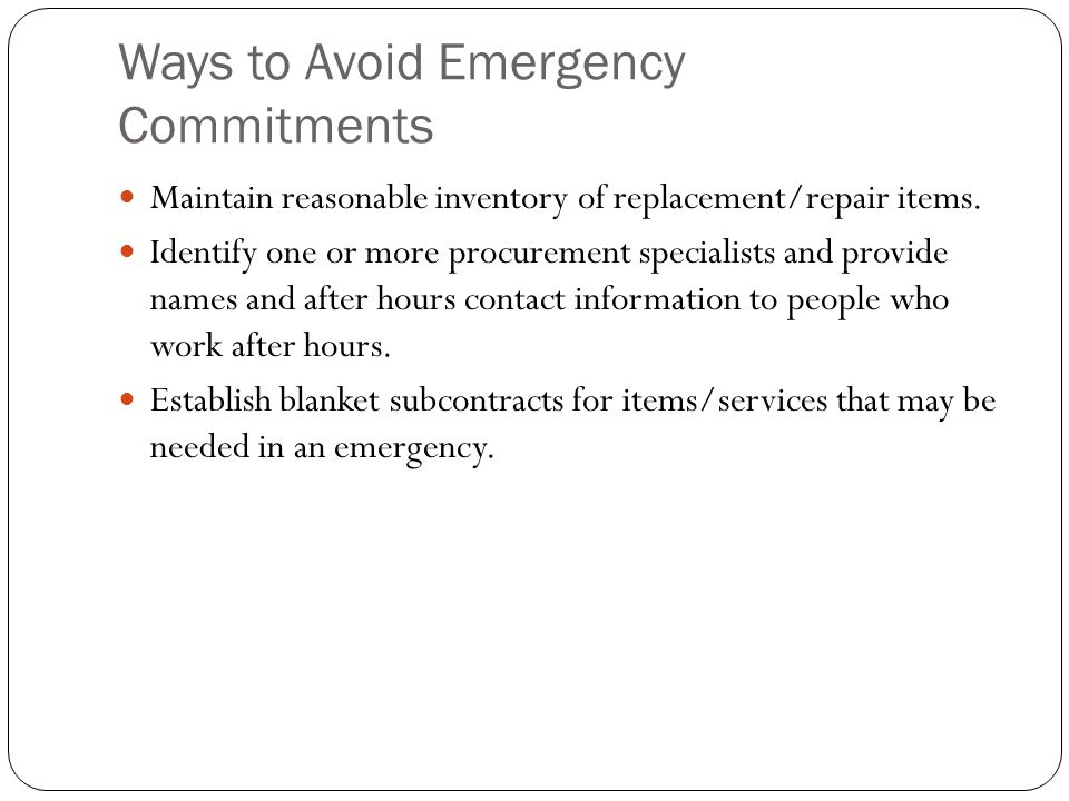 Ways to Avoid Emergency Commitments Maintain reasonable inventory of replacement/repair items. Identify one or more procurement specialists and provid