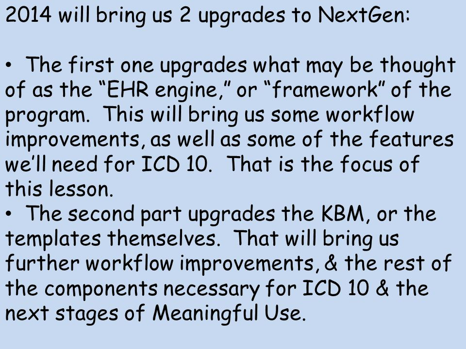 2014 will bring us 2 upgrades to NextGen: The first one upgrades what may be thought of as the EHR engine, or framework of the program. This will brin