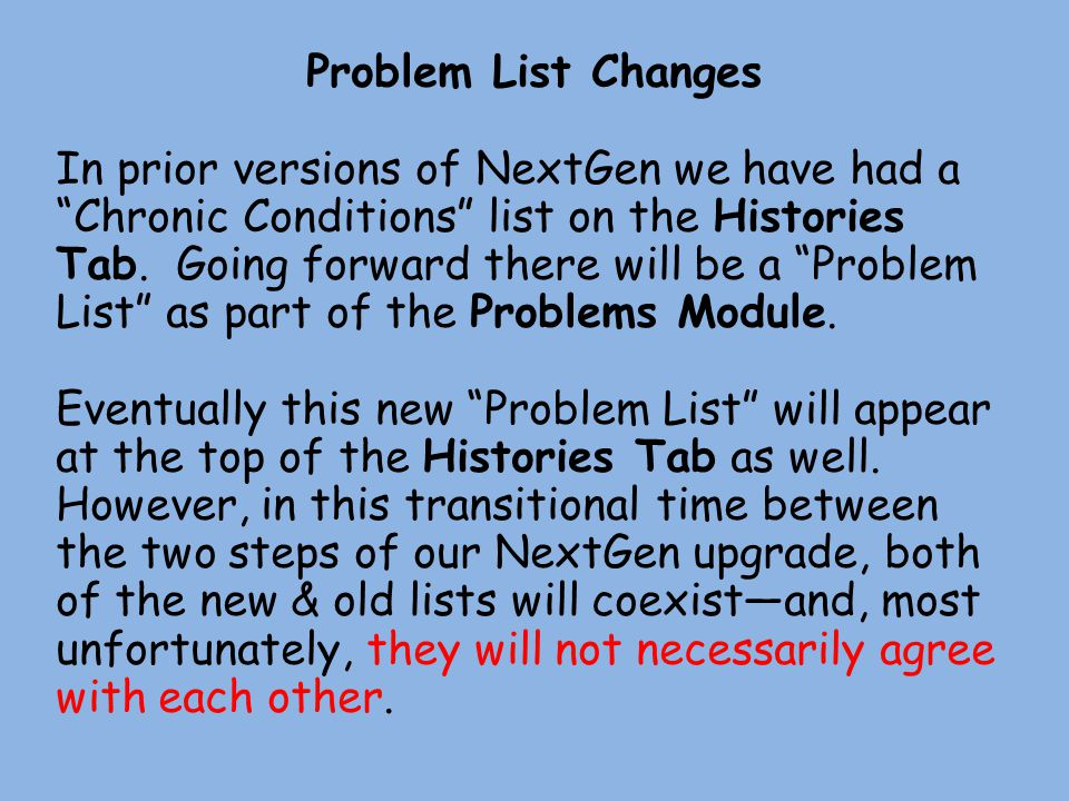 Problem List Changes In prior versions of NextGen we have had a Chronic Conditions list on the Histories Tab. Going forward there will be a Problem Li