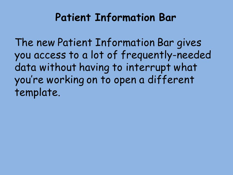 Patient Information Bar The new Patient Information Bar gives you access to a lot of frequently-needed data without having to interrupt what youre wor