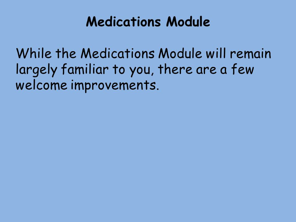 Medications Module While the Medications Module will remain largely familiar to you, there are a few welcome improvements.
