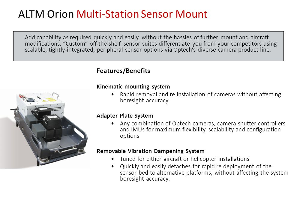 ALTM Orion Multi-Station Sensor Mount Features/Benefits Kinematic mounting system Rapid removal and re-installation of cameras without affecting boresight accuracy Adapter Plate System Any combination of Optech cameras, camera shutter controllers and IMUs for maximum flexibility, scalability and configuration options Removable Vibration Dampening System Tuned for either aircraft or helicopter installations Quickly and easily detaches for rapid re-deployment of the sensor bed to alternative platforms, without affecting the system boresight accuracy.