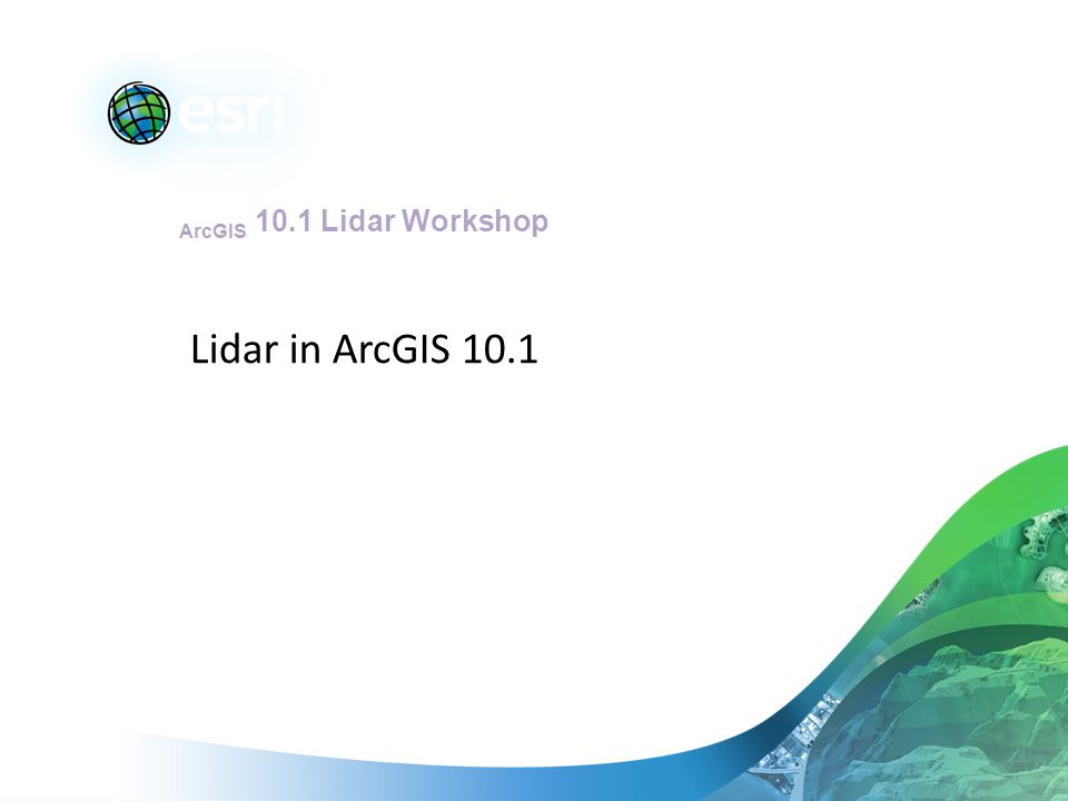 ArcGIS 10.1 Lidar Workshop Lidar in ArcGIS 10.1